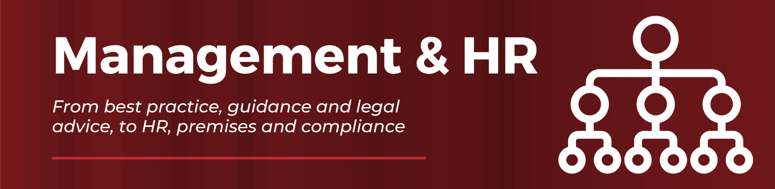 Management & HR. From best practice, guidance and legal advice, to HR, premises and compliance issues.
